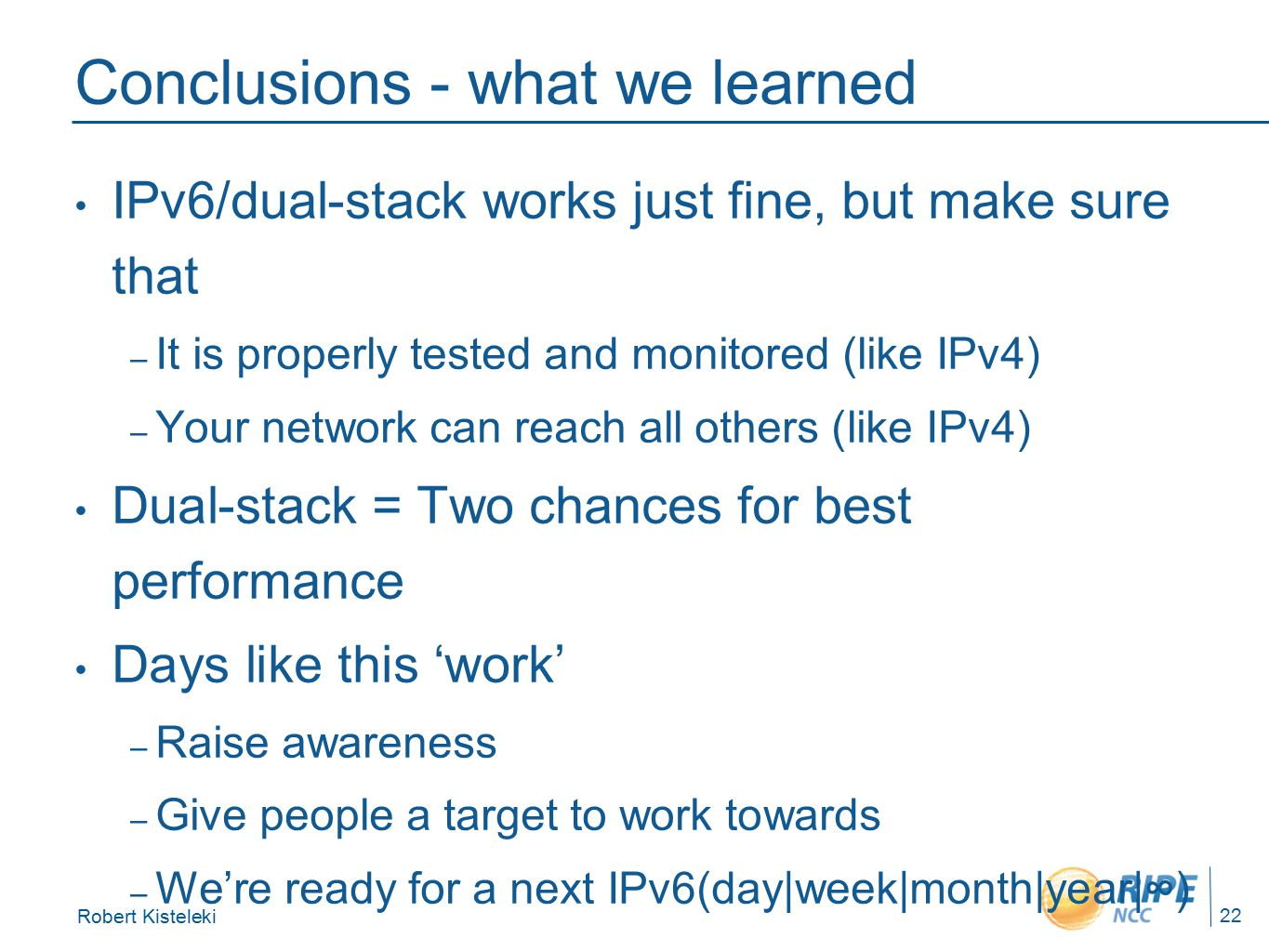 Robert Kisteleki 22 Conclusions - what we learned IPv6/dual-stack works just fine, but make sure that – It is properly tested and monitored (like IPv4) – Your network can reach all others (like IPv4) Dual-stack = Two chances for best performance Days like this 'work' – Raise awareness – Give people a target to work towards – We're ready for a next IPv6(day|week|month|year|∞)