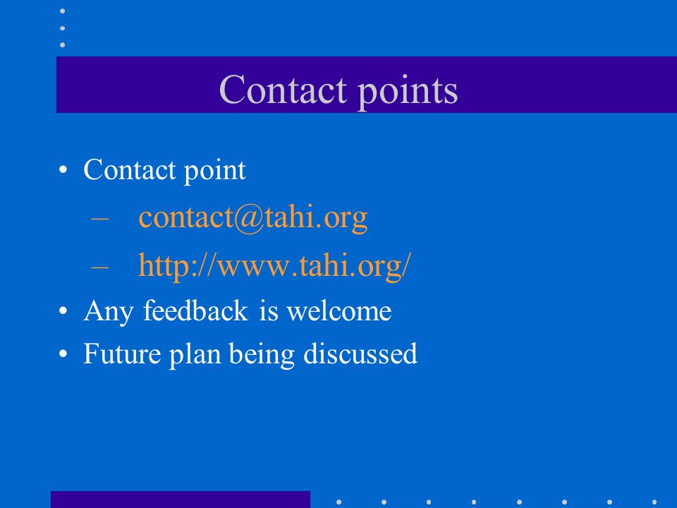 Contact points Contact point – contact@tahi.org – http://www.tahi.org/ Any feedback is welcome Future plan being discussed