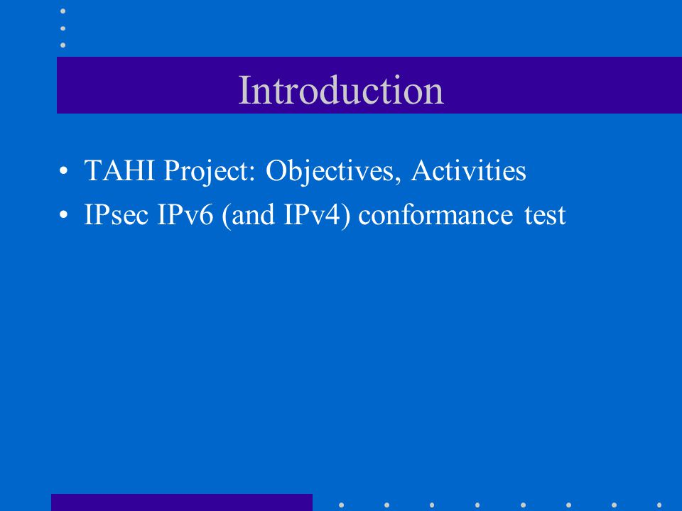 TAHI Project: Objectives Developing verification technology for IPv6 and IPsec –conformance test suites –interoperability test suites Cooperating with KAME and contributing quality improvement of IPv6 and IPsec implementation Making our test suites freely available