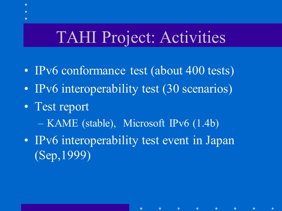 TAHI Project: Activities IPv6 conformance test (about 400 tests) IPv6 interoperability test (30 scenarios) Test report –KAME (stable), Microsoft IPv6 (1.4b) IPv6 interoperability test event in Japan (Sep,1999)