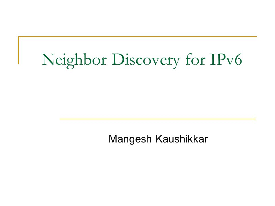 Neighbor Discovery for IPv6 Mangesh Kaushikkar