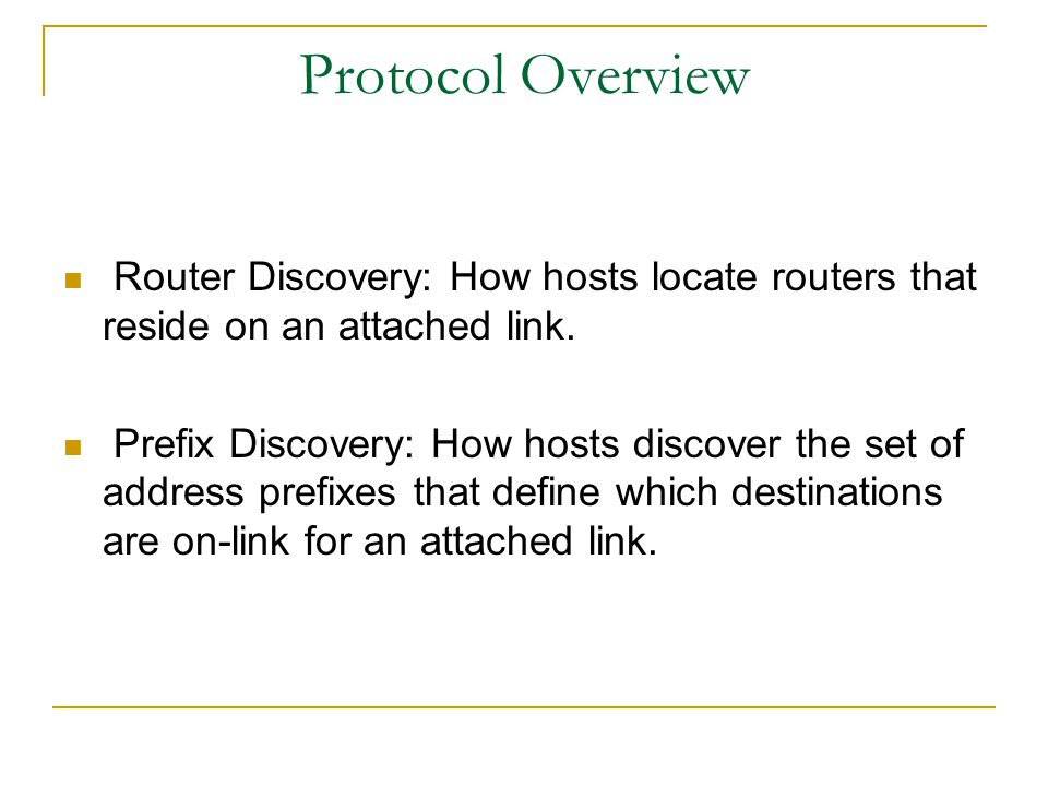 Protocol Overview Router Discovery: How hosts locate routers that reside on an attached link.