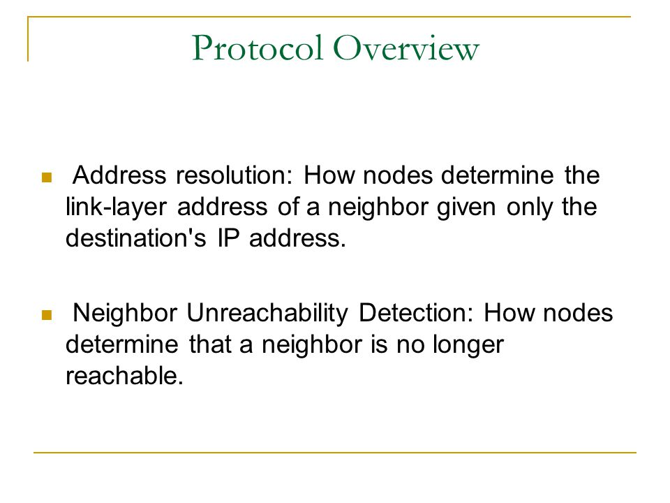 Protocol Overview Address resolution: How nodes determine the link-layer address of a neighbor given only the destination's IP address. Neighbor Unrea