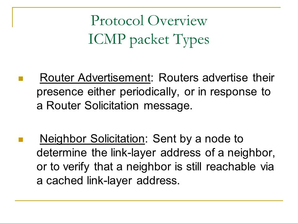 Protocol Overview ICMP packet Types Router Advertisement: Routers advertise their presence either periodically, or in response to a Router Solicitation message.