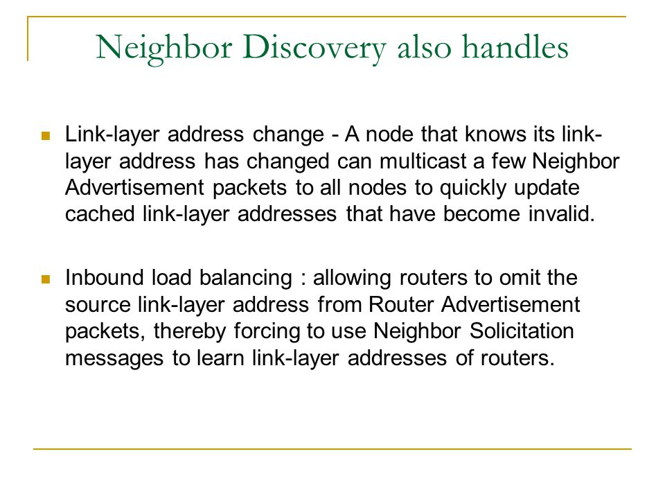 Neighbor Discovery also handles Link-layer address change - A node that knows its link- layer address has changed can multicast a few Neighbor Advertisement packets to all nodes to quickly update cached link-layer addresses that have become invalid.