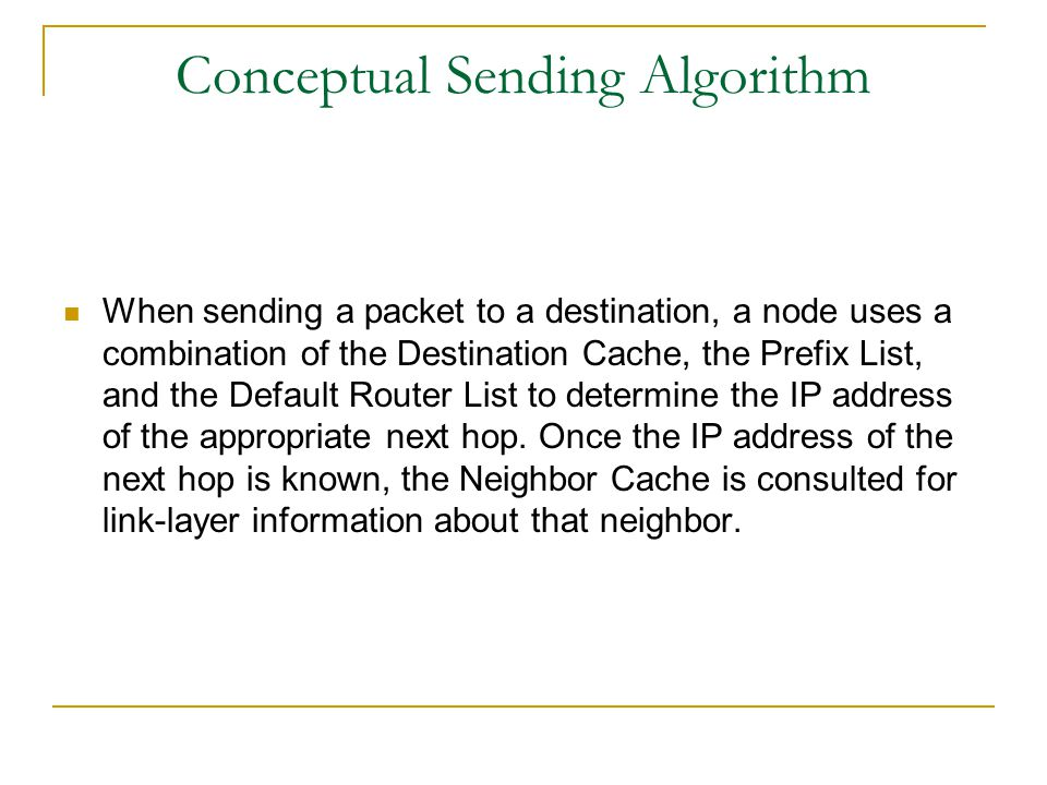 Conceptual Sending Algorithm When sending a packet to a destination, a node uses a combination of the Destination Cache, the Prefix List, and the Defa