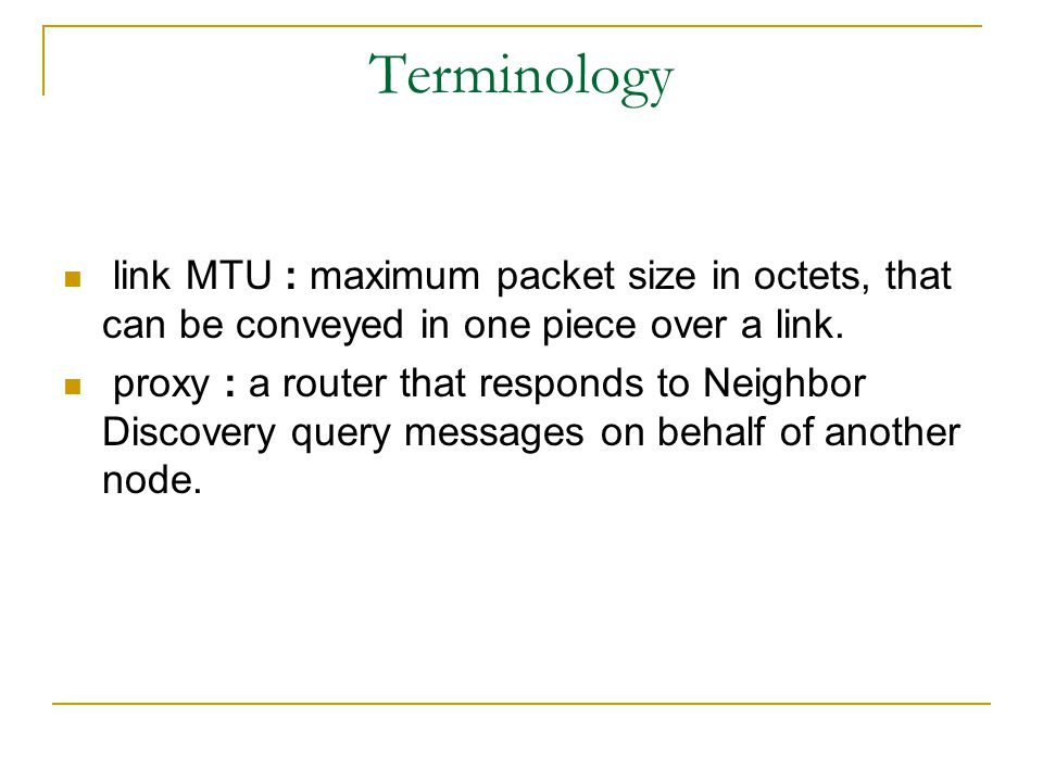 Terminology link MTU : maximum packet size in octets, that can be conveyed in one piece over a link. proxy : a router that responds to Neighbor Discov