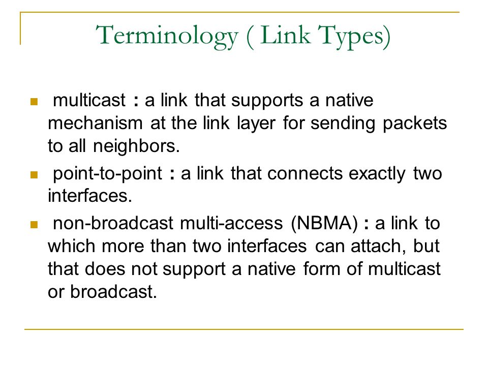 Terminology ( Link Types) multicast : a link that supports a native mechanism at the link layer for sending packets to all neighbors. point-to-point :