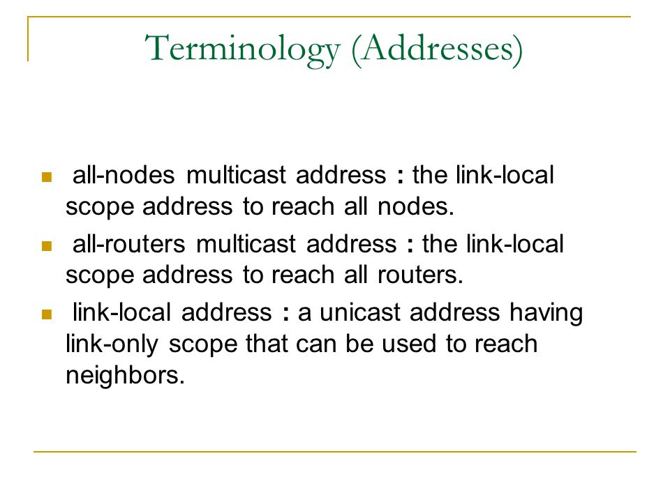 Terminology (Addresses) all-nodes multicast address : the link-local scope address to reach all nodes.