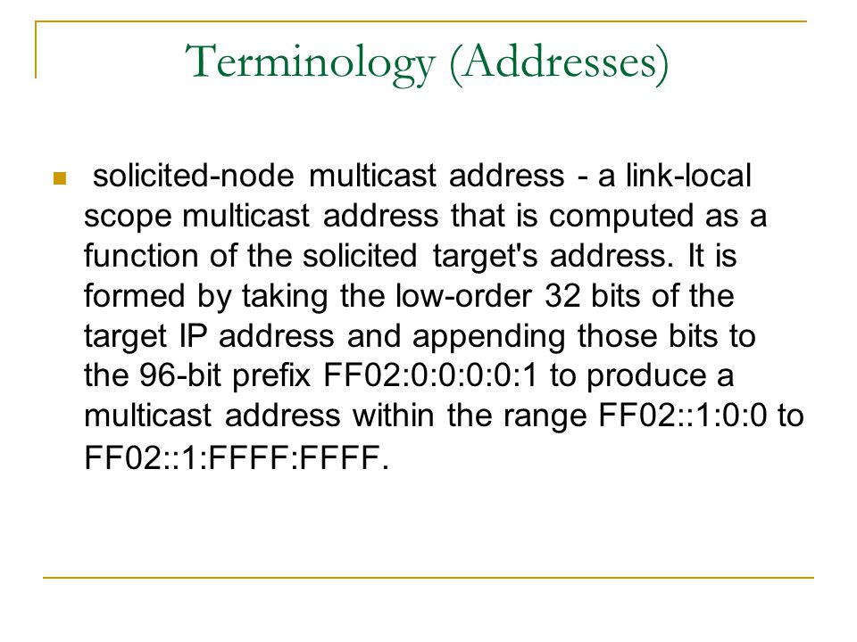 Terminology (Addresses) solicited-node multicast address - a link-local scope multicast address that is computed as a function of the solicited target