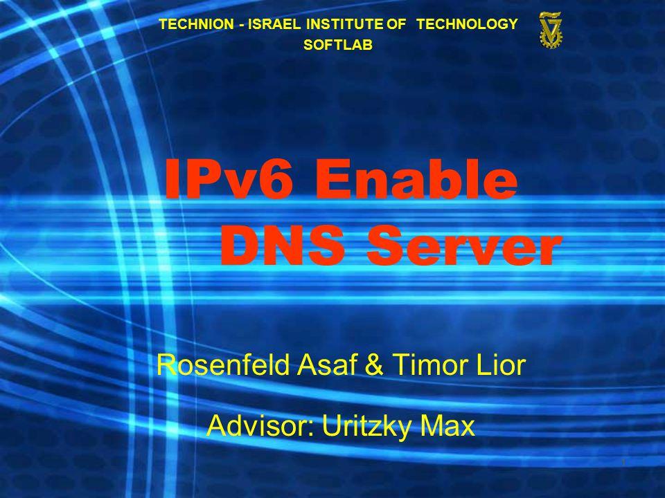 1 IPv6 Enable DNS Server Rosenfeld Asaf & Timor Lior Advisor: Uritzky Max TECHNION - ISRAEL INSTITUTE OF TECHNOLOGY SOFTLAB