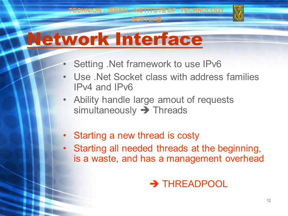 12 Network Interface Setting.Net framework to use IPv6 Use.Net Socket class with address families IPv4 and IPv6 Ability handle large amout of requests simultaneously  Threads Starting a new thread is costy Starting all needed threads at the beginning, is a waste, and has a management overhead  THREADPOOL TECHNION - ISRAEL INSTITUTE OF TECHNOLOGY SOFTLAB