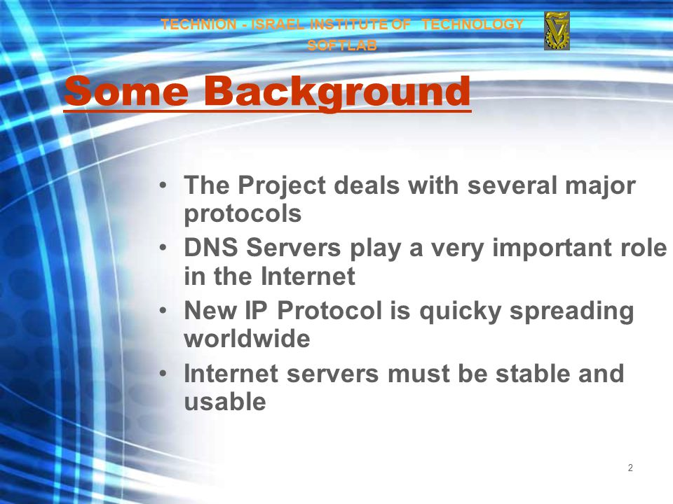 2 Some Background The Project deals with several major protocols DNS Servers play a very important role in the Internet New IP Protocol is quicky spreading worldwide Internet servers must be stable and usable TECHNION - ISRAEL INSTITUTE OF TECHNOLOGY SOFTLAB