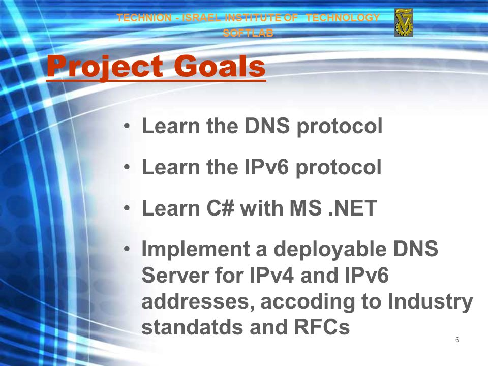 6 Project Goals Learn the DNS protocol Learn the IPv6 protocol Learn C# with MS.NET Implement a deployable DNS Server for IPv4 and IPv6 addresses, accoding to Industry standatds and RFCs TECHNION - ISRAEL INSTITUTE OF TECHNOLOGY SOFTLAB
