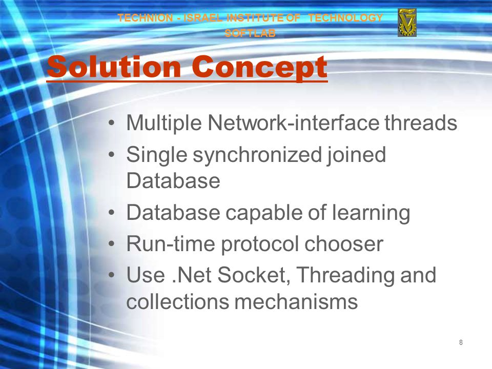 8 Solution Concept Multiple Network-interface threads Single synchronized joined Database Database capable of learning Run-time protocol chooser Use.Net Socket, Threading and collections mechanisms TECHNION - ISRAEL INSTITUTE OF TECHNOLOGY SOFTLAB
