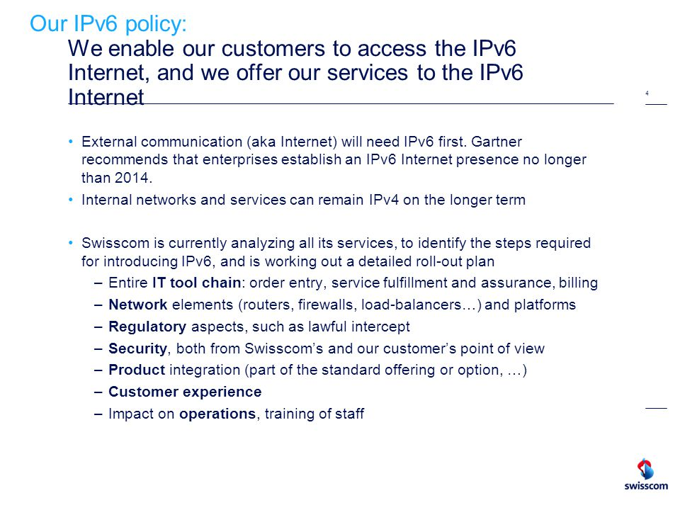4 Our IPv6 policy: We enable our customers to access the IPv6 Internet, and we offer our services to the IPv6 Internet External communication (aka Internet) will need IPv6 first.