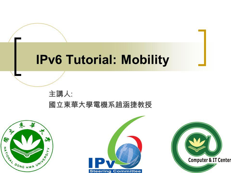 IPv6 Tutorial: Mobility 主講人 : 國立東華大學電機系趙涵捷教授