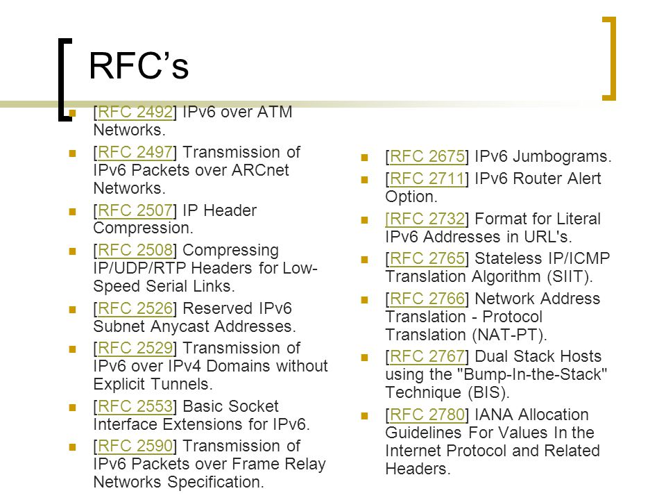 RFC's [RFC 2454] IP Version 6 Management Information Base for the User Datagram Protocol.RFC 2454 [RFC 2460] Internet Protocol, Version 6 (IPv6) Specification.RFC 2460 [RFC 2461] Neighbor Discovery for IP Version 6 (IPv6).RFC 2461 [RFC 2462] IPv6 Stateless Address Autoconfiguration.RFC 2462 [RFC 2464] Transmission of IPv6 Packets over Ethernet Networks.RFC 2464 [RFC 2465] Management Information Base for IP Version 6: Textual Conventions and General Group.RFC 2465 [RFC 2467] Transmission of IPv6 Packets over FDDI Networks.RFC 2467 [RFC 2470] Transmission of IPv6 Packets over Token Ring Networks.RFC 2470 [RFC 2471] IPv6 Testing Address Allocation.RFC 2471 [RFC 2472] IP Version 6 over PPP.RFC 2472 [RFC 2473] Generic Packet Tunneling in IPv6 Specification.RFC 2473 [RFC 2474] Definition of the Differentiated Services Field (DS Field) in the IPv4 and IPv6 Headers.RFC 2474 [RFC 2475] An Architecture for Differentiated Services.RFC 2475 [RFC 2491] IPv6 over Non- Broadcast Multiple Access (NBMA) networks.RFC 2491