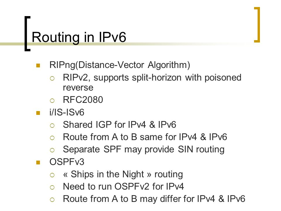 As in IPv4, IPv6 supports IGP and EGP routing protocols:  IGP for within an autonomous system are RIPng (RFC 2080) OSPFv3 (RFC 2740) Integrated IS-ISv6 (draft-ietf-isis-ipv6-02.txt)  EGP for peering between autonomous systems MP-BGP4 (RFC 2858 and RFC 2545) IPv6 still uses the longest-prefix match routing algorithm
