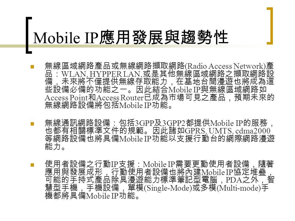 Mobile IP 特性 對於應用與傳輸層協定以及 router 而言, mobile IP 具 有透明性 (transparency) 。 Mobile IP 可與 IPv4 互相運作, mobile host 位址分派式 與一般 host 的分派方式並無差異,不需特殊的定址方 式。 Mobile IP 可廣泛地適用在整個 Internet 上。 Mobile IP 所有的訊息都經過安全認證,可防止任意 host 假扮 mobile host 。 IETF (Internet Engineering Task Force) 為克服原始 IP 定 址模式對 host 移動時的限制,設計出「行動 IP 」 (mobile IP) ,可允許 host 保留原來的位址,且 router 不需使用 host-specific routing 。 Mobile IP 具有下列特性: