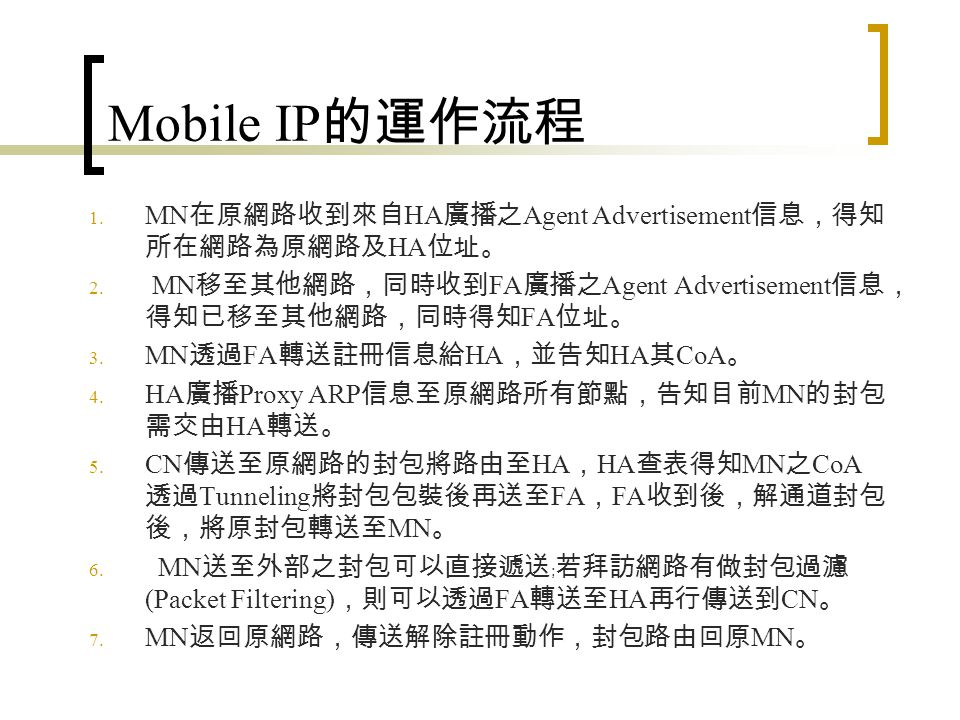 Mobile IP 應用發展與趨勢性 無線區域網路產品或無線網路擷取網路 (Radio Access Network) 產 品: WLAN, HYPPER LAN, 或是其他無線區域網路之擷取網路設 備,未來將不僅提供無線存取能力,在基地台間漫遊也將成為這 些設備必備的功能之一。因此結合 Mobile IP 與無線區域網路如 Access Point 和 Access Router 已成為市場可見之產品,預期未來的 無線網路設備將包括 Mobile IP 功能。 無線通訊網路設備:包括 3GPP 及 3GPP2 都提供 Mobile IP 的服務, 也都有相關標準文件的規範。因此諸如 GPRS, UMTS, cdma2000 等網路設備也將具備 Mobile IP 功能以支援行動台的網際網路漫遊 能力。 使用者設備之行動 IP 支援: Mobile IP 需要更動使用者設備,隨著 應用與發展成形,行動使用者設備也將內建 Mobile IP 協定堆疊, 可能的手持式產品除具漫遊能力標準筆記型電腦, PDA 之外,智 慧型手機,手機設備,單模 (Single-Mode) 或多模 (Multi-mode) 手 機都將具備 Mobile IP 功能。