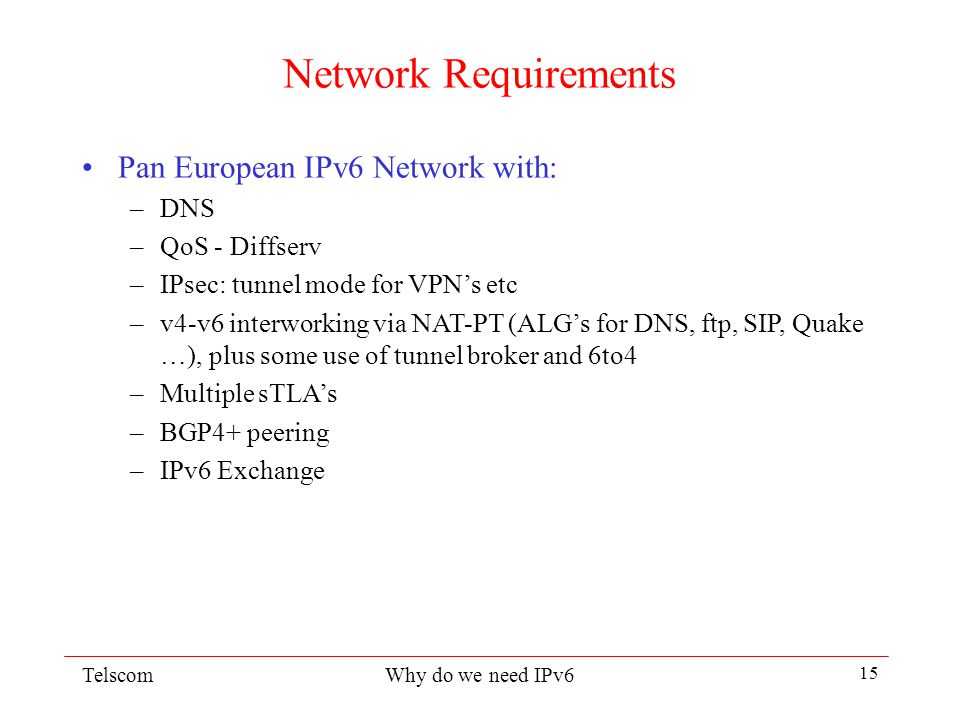 TelscomWhy do we need IPv6 14 6INIT activities Network: Define and develop/deploy/co-ordinate a Pan European IPv6 network - with links to the rest of