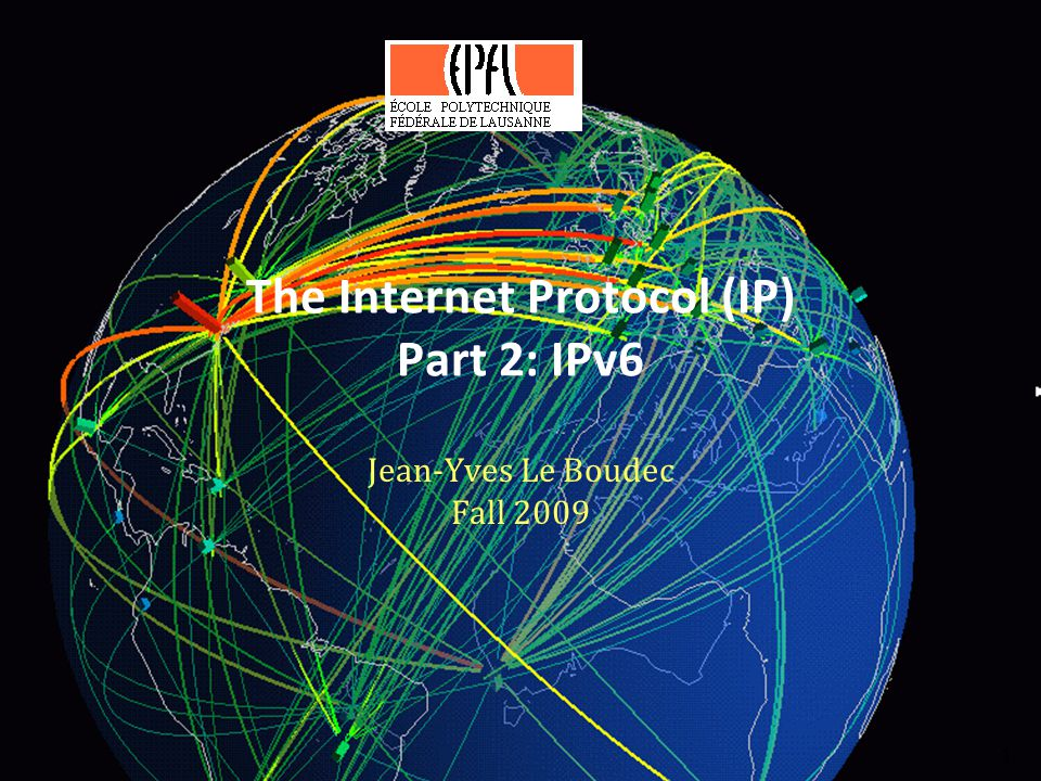 The Internet Protocol (IP) Part 2: IPv6 Jean-Yves Le Boudec Fall 2009 1