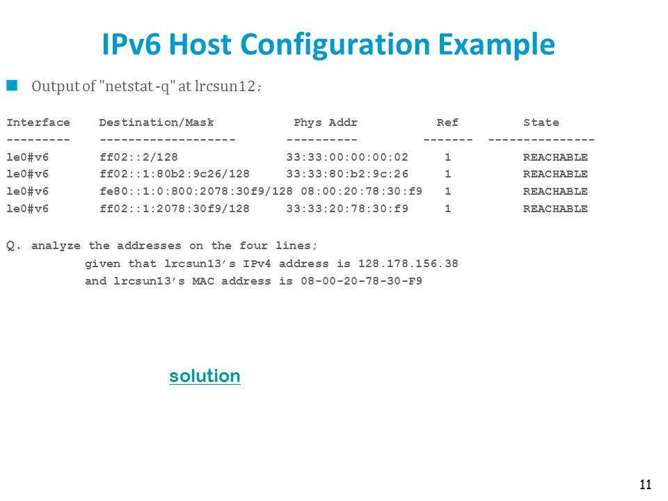 IPv6 Host Configuration Example Output of netstat -q at lrcsun12 ; Interface Destination/Mask Phys Addr Ref State --------- ------------------- ---------- ------- --------------- le0#v6 ff02::2/128 33:33:00:00:00:02 1 REACHABLE le0#v6 ff02::1:80b2:9c26/128 33:33:80:b2:9c:26 1 REACHABLE le0#v6 fe80::1:0:800:2078:30f9/128 08:00:20:78:30:f9 1 REACHABLE le0#v6 ff02::1:2078:30f9/128 33:33:20:78:30:f9 1 REACHABLE Q.