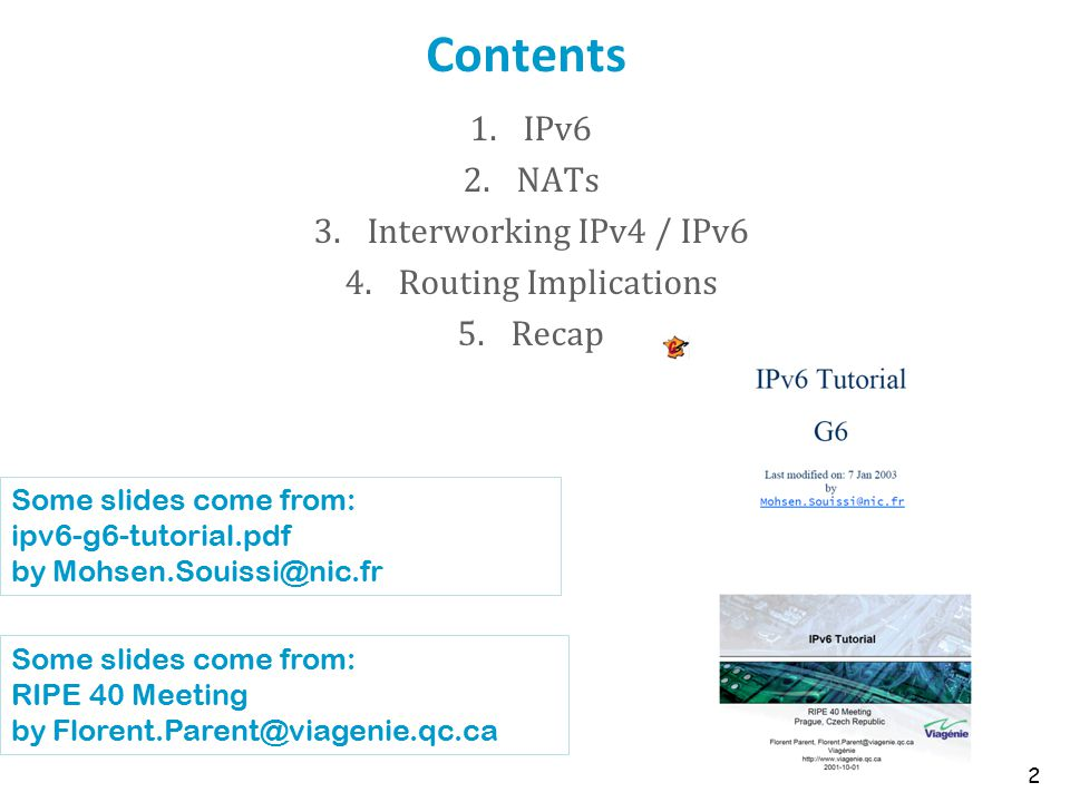 Contents 1.IPv6 2.NATs 3.Interworking IPv4 / IPv6 4.Routing Implications 5.Recap 2 Some slides come from: ipv6-g6-tutorial.pdf by Mohsen.Souissi@nic.fr Some slides come from: RIPE 40 Meeting by Florent.Parent@viagenie.qc.ca