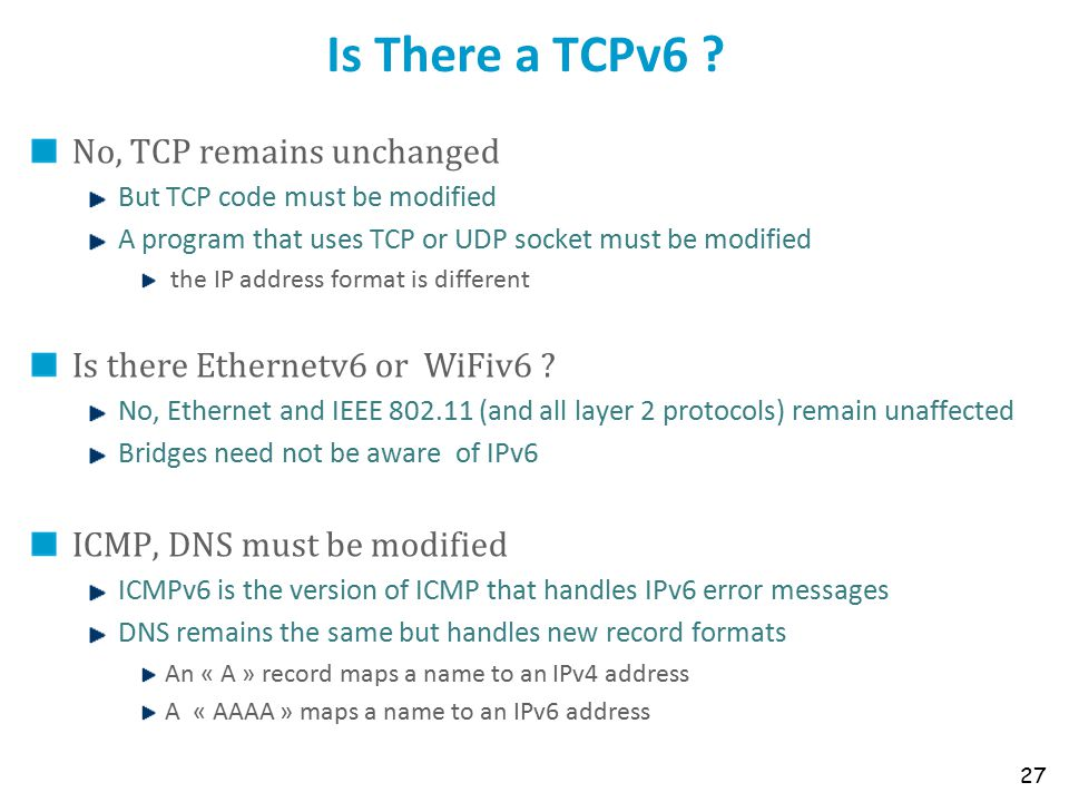 Is There a TCPv6 ? No, TCP remains unchanged But TCP code must be modified A program that uses TCP or UDP socket must be modified the IP address forma
