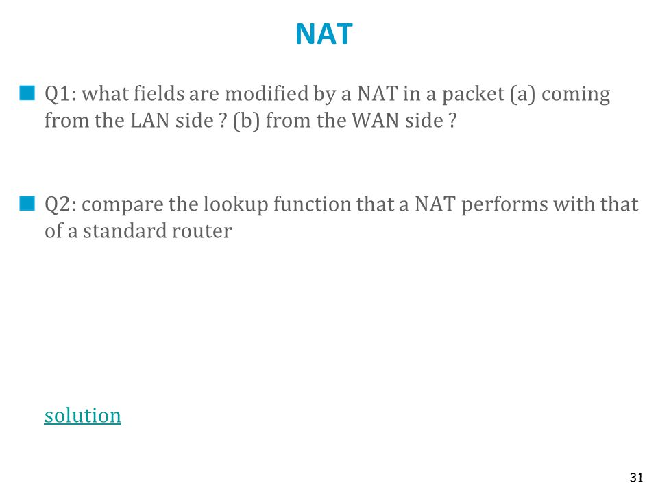 NAT Q1: what fields are modified by a NAT in a packet (a) coming from the LAN side ? (b) from the WAN side ? Q2: compare the lookup function that a NA