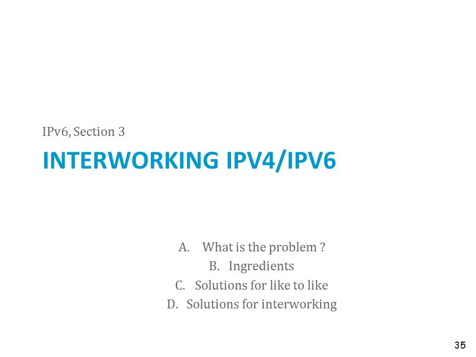 INTERWORKING IPV4/IPV6 IPv6, Section 3 35 A.What is the problem ? B.Ingredients C.Solutions for like to like D.Solutions for interworking