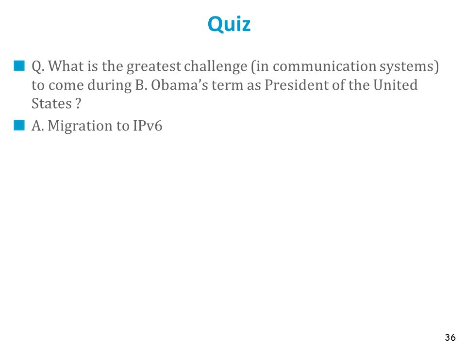 Quiz Q. What is the greatest challenge (in communication systems) to come during B. Obama's term as President of the United States ? A. Migration to I
