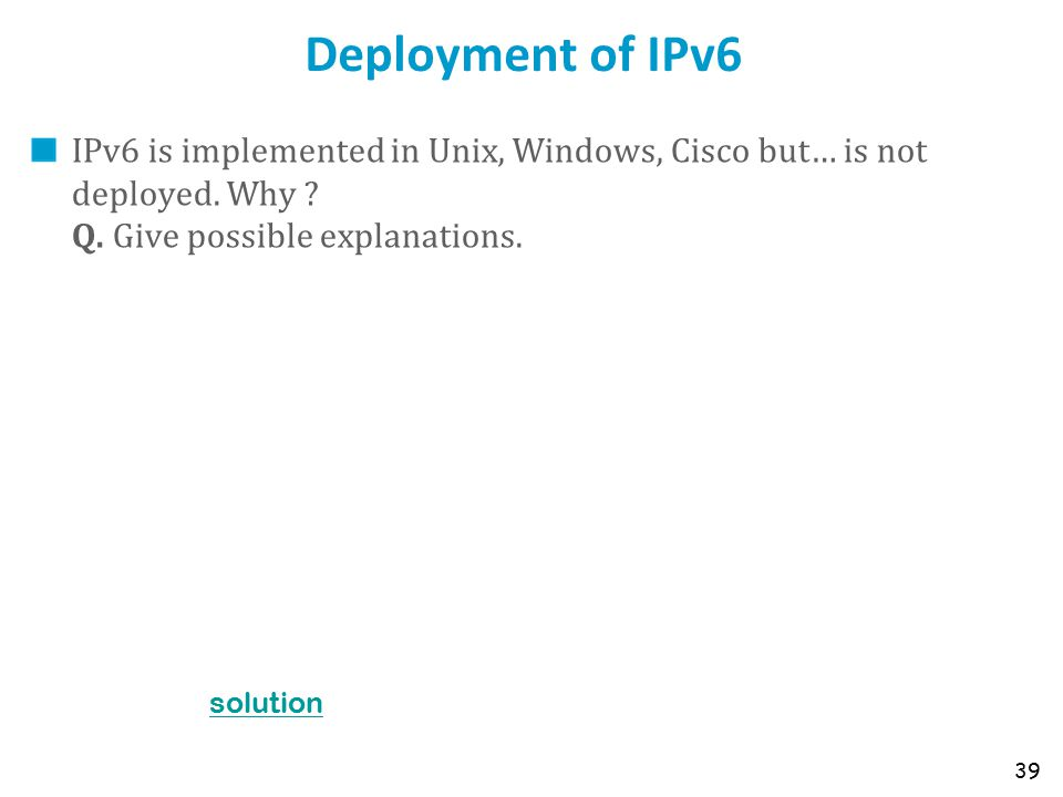 Deployment of IPv6 IPv6 is implemented in Unix, Windows, Cisco but… is not deployed. Why ? Q. Give possible explanations. 39 solution