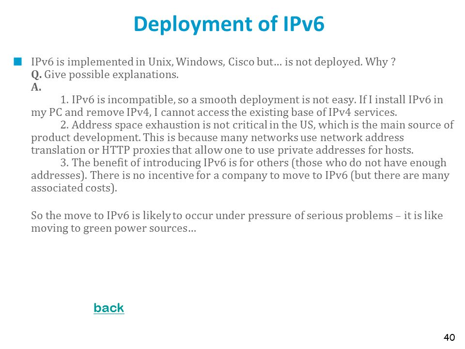 Deployment of IPv6 IPv6 is implemented in Unix, Windows, Cisco but… is not deployed. Why ? Q. Give possible explanations. A. 1. IPv6 is incompatible,