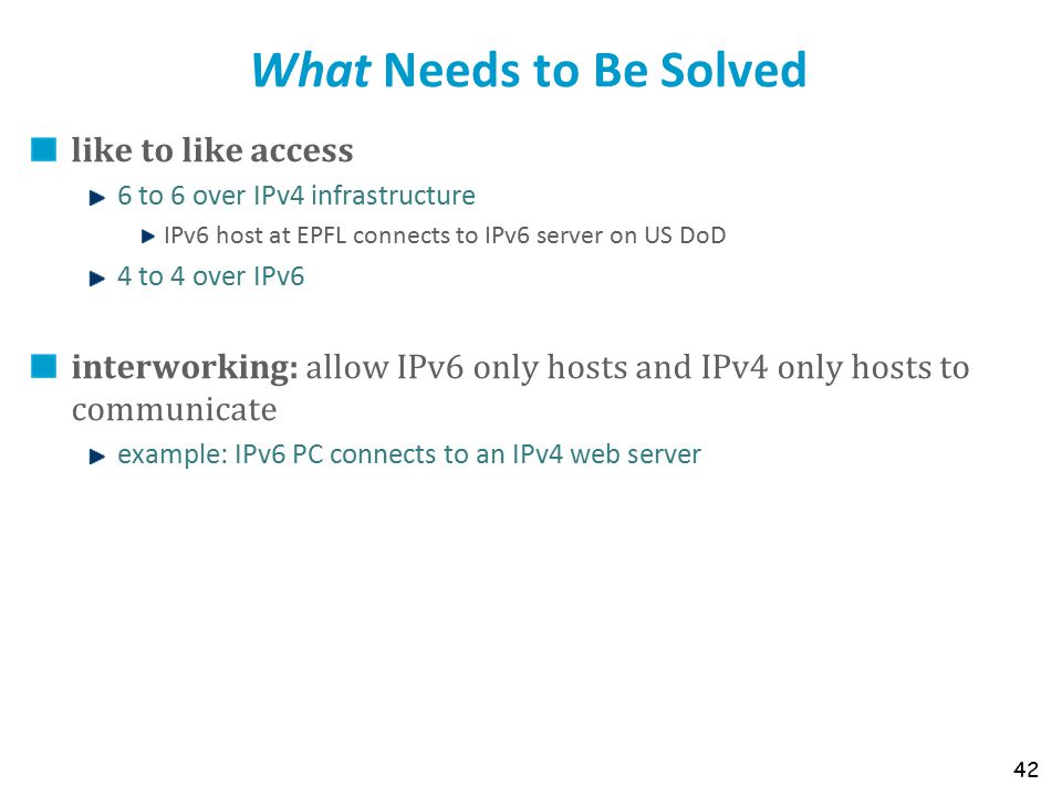 What Needs to Be Solved like to like access 6 to 6 over IPv4 infrastructure IPv6 host at EPFL connects to IPv6 server on US DoD 4 to 4 over IPv6 inter