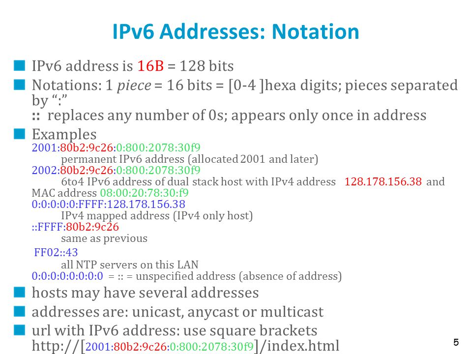 IPv6 Addresses: Notation IPv6 address is 16B = 128 bits Notations: 1 piece = 16 bits = [0-4 ]hexa digits; pieces separated by : :: replaces any number of 0s; appears only once in address Examples 2001:80b2:9c26:0:800:2078:30f9 permanent IPv6 address (allocated 2001 and later) 2002:80b2:9c26:0:800:2078:30f9 6to4 IPv6 address of dual stack host with IPv4 address 128.178.156.38 and MAC address 08:00:20:78:30:f9 0:0:0:0:0:FFFF:128.178.156.38 IPv4 mapped address (IPv4 only host) ::FFFF:80b2:9c26 same as previous FF02::43 all NTP servers on this LAN 0:0:0:0:0:0:0:0 = :: = unspecified address (absence of address) hosts may have several addresses addresses are: unicast, anycast or multicast url with IPv6 address: use square brackets http://[ 2001:80b2:9c26:0:800:2078:30f9 ]/index.html 5
