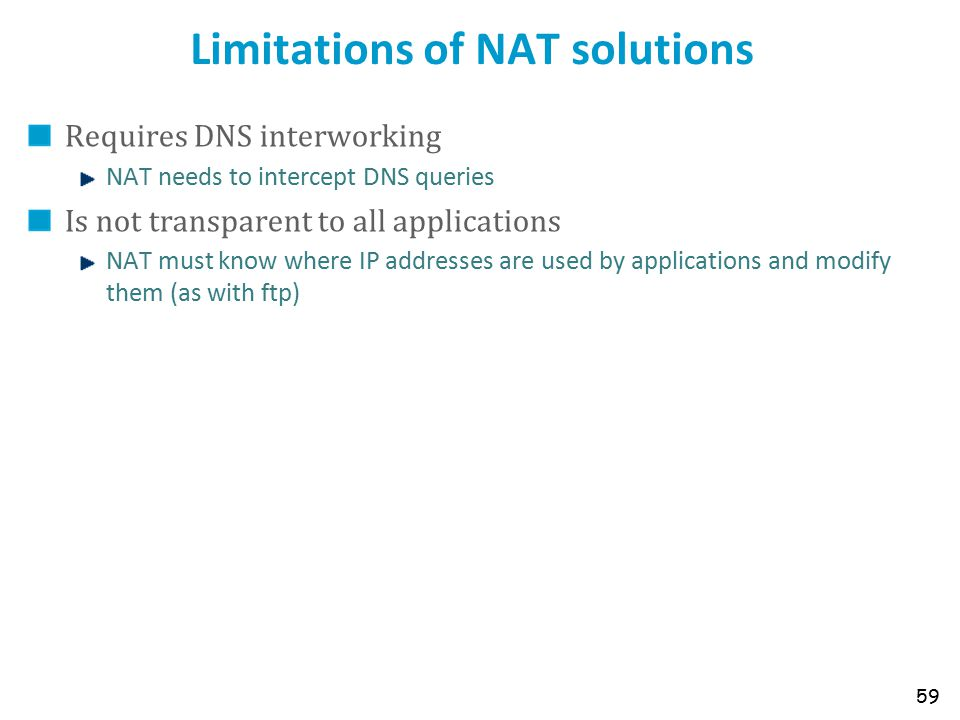 Limitations of NAT solutions Requires DNS interworking NAT needs to intercept DNS queries Is not transparent to all applications NAT must know where IP addresses are used by applications and modify them (as with ftp) 59