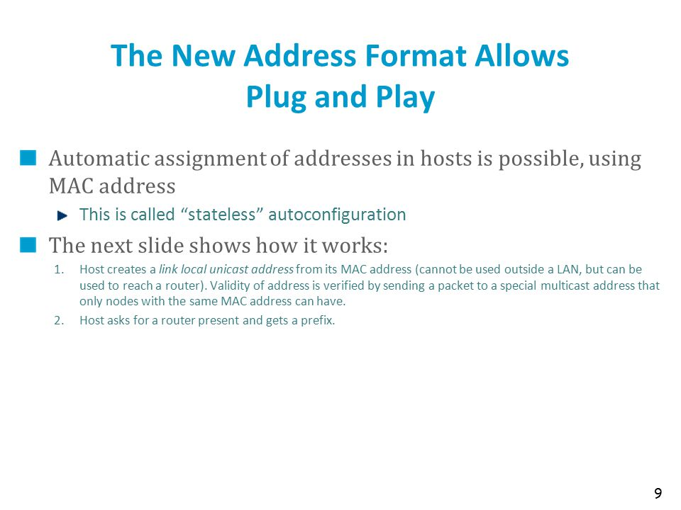 """The New Address Format Allows Plug and Play Automatic assignment of addresses in hosts is possible, using MAC address This is called """"stateless"""" autoc"""