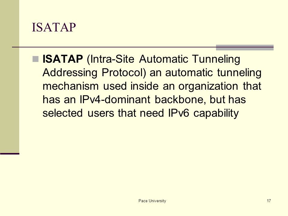 Pace University17 ISATAP ISATAP (Intra-Site Automatic Tunneling Addressing Protocol) an automatic tunneling mechanism used inside an organization that has an IPv4-dominant backbone, but has selected users that need IPv6 capability