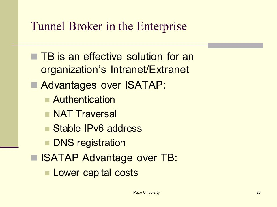 Pace University26 Tunnel Broker in the Enterprise TB is an effective solution for an organization's Intranet/Extranet Advantages over ISATAP: Authentication NAT Traversal Stable IPv6 address DNS registration ISATAP Advantage over TB: Lower capital costs