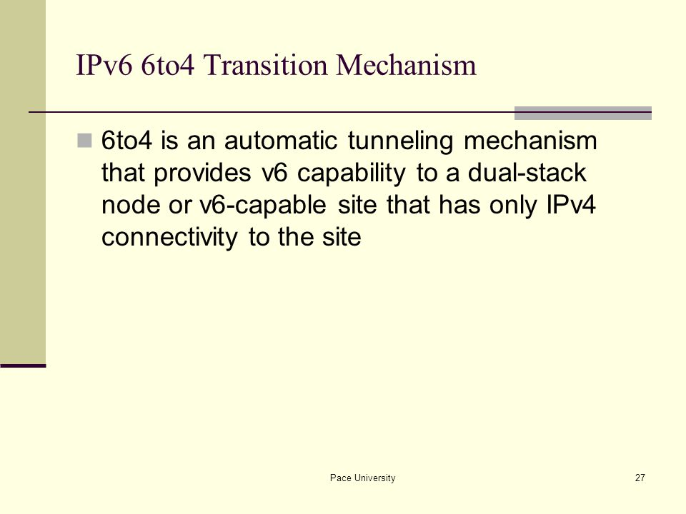 Pace University27 IPv6 6to4 Transition Mechanism 6to4 is an automatic tunneling mechanism that provides v6 capability to a dual-stack node or v6-capable site that has only IPv4 connectivity to the site