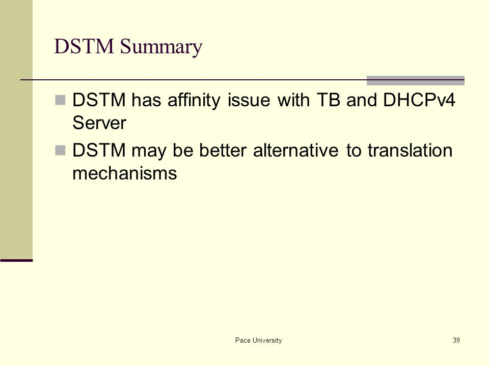 Pace University39 DSTM Summary DSTM has affinity issue with TB and DHCPv4 Server DSTM may be better alternative to translation mechanisms
