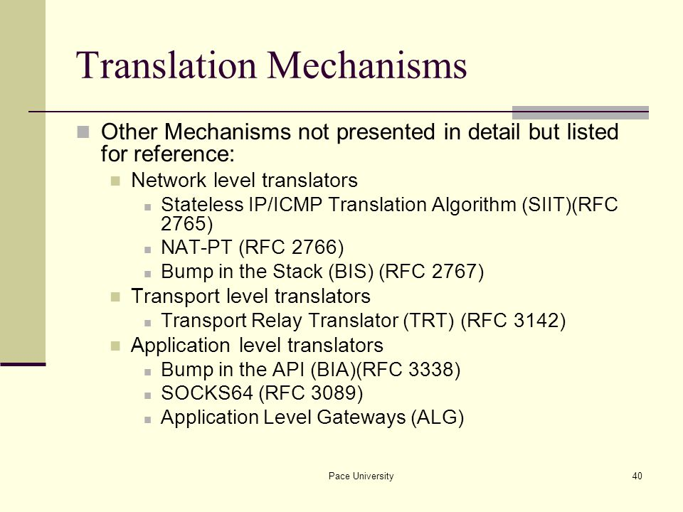 Pace University40 Translation Mechanisms Other Mechanisms not presented in detail but listed for reference: Network level translators Stateless IP/ICMP Translation Algorithm (SIIT)(RFC 2765) NAT-PT (RFC 2766) Bump in the Stack (BIS) (RFC 2767) Transport level translators Transport Relay Translator (TRT) (RFC 3142) Application level translators Bump in the API (BIA)(RFC 3338) SOCKS64 (RFC 3089) Application Level Gateways (ALG)