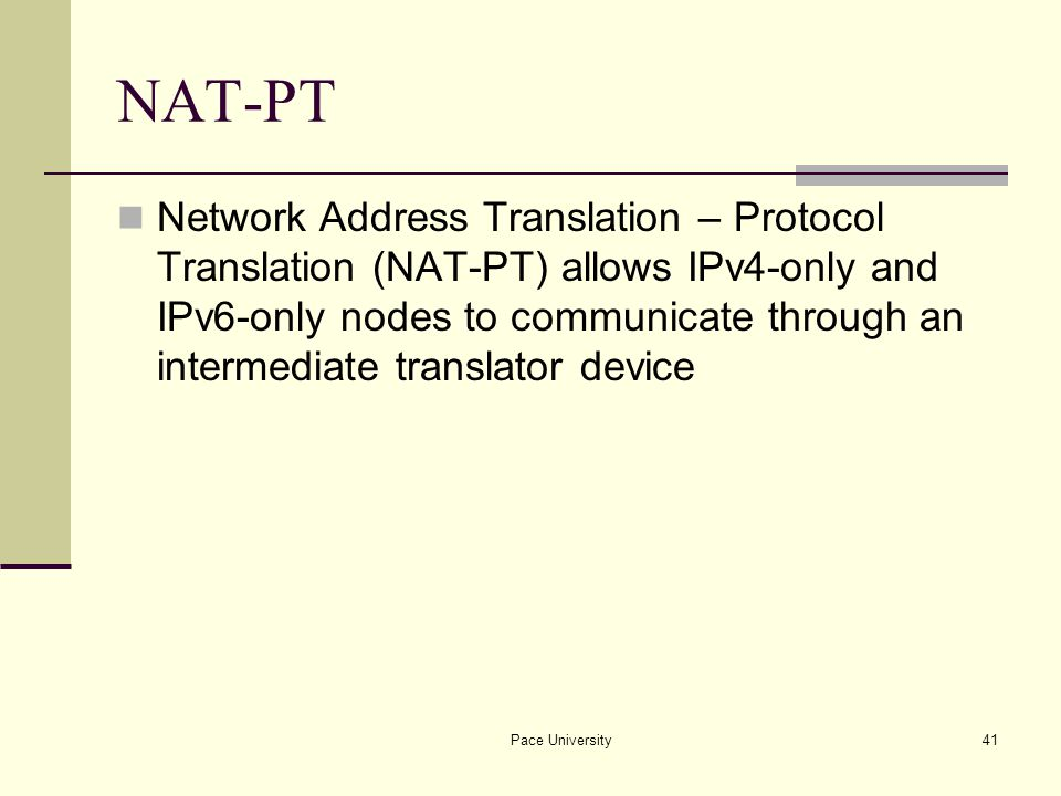 Pace University41 NAT-PT Network Address Translation – Protocol Translation (NAT-PT) allows IPv4-only and IPv6-only nodes to communicate through an intermediate translator device