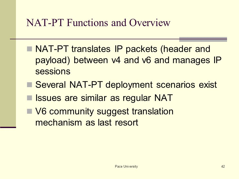 Pace University42 NAT-PT Functions and Overview NAT-PT translates IP packets (header and payload) between v4 and v6 and manages IP sessions Several NAT-PT deployment scenarios exist Issues are similar as regular NAT V6 community suggest translation mechanism as last resort
