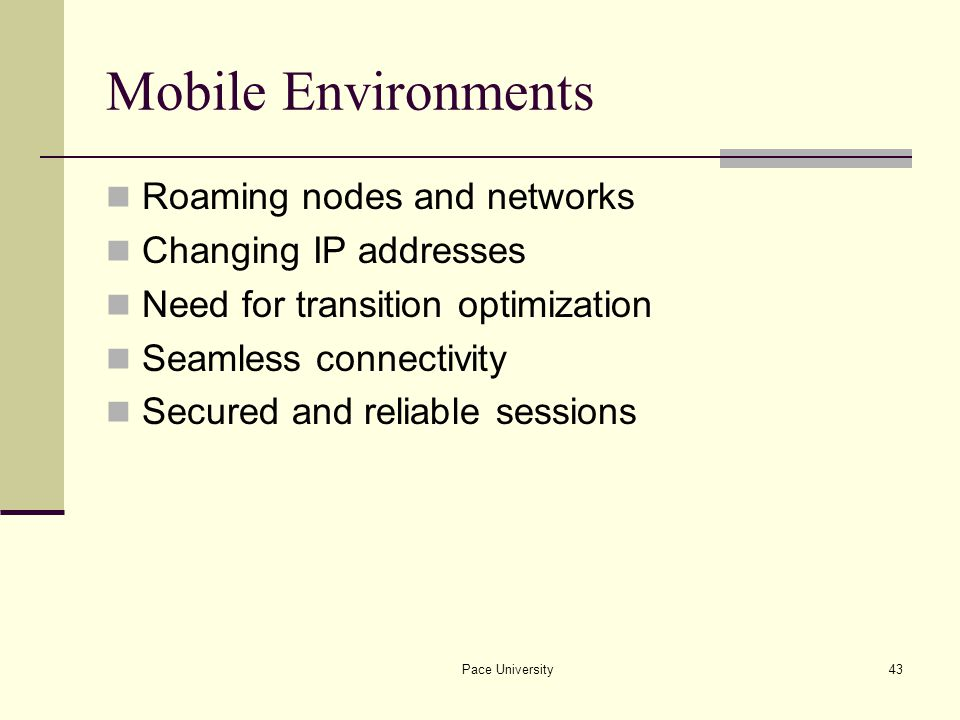 Pace University43 Mobile Environments Roaming nodes and networks Changing IP addresses Need for transition optimization Seamless connectivity Secured and reliable sessions