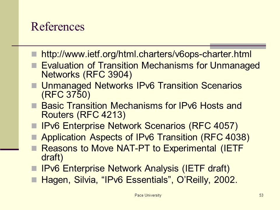 Pace University53 References http://www.ietf.org/html.charters/v6ops-charter.html Evaluation of Transition Mechanisms for Unmanaged Networks (RFC 3904) Unmanaged Networks IPv6 Transition Scenarios (RFC 3750) Basic Transition Mechanisms for IPv6 Hosts and Routers (RFC 4213) IPv6 Enterprise Network Scenarios (RFC 4057) Application Aspects of IPv6 Transition (RFC 4038) Reasons to Move NAT-PT to Experimental (IETF draft) IPv6 Enterprise Network Analysis (IETF draft) Hagen, Silvia, IPv6 Essentials , O'Reilly, 2002.