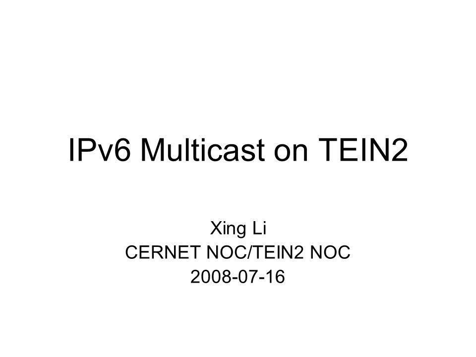 IPv6 Multicast on TEIN2 Xing Li CERNET NOC/TEIN2 NOC 2008-07-16
