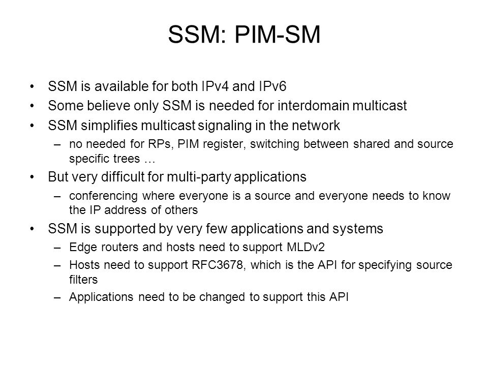 SSM: PIM-SM SSM is available for both IPv4 and IPv6 Some believe only SSM is needed for interdomain multicast SSM simplifies multicast signaling in th
